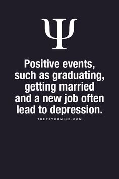 positive events, such as graduating, getting married and a new job often lead to depression.