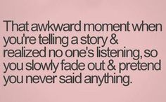 That awkward moment when you're telling a story and realize no one's listening....