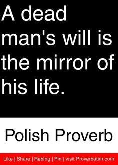 A dead man's will is the mirror of his life. - Polish Proverb #proverbs #quotes