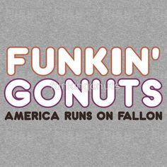 "I always yell, ""Funkin' Gonuts!"" when I pass a Dunkin' Donuts. It's a sign of respect."