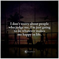 I don't worry about people who judge me. I am just going to do whatever make me happy - Quote Make Me Happy Quotes, Love Yourself Quotes, Me Quotes, People Who Judge, Judge Me, Positive Mind, Positive Vibes, Don't Worry Quotes, Quotes About Everything