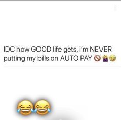 lmao NEVER, some actually make sense to be put on auto pay though haha