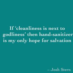 If 'cleanliness is next to godliness' then hand-sanitizer is my only hope for salvation