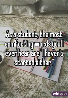 "As a student, the most comforting words you'll ever hear are ""I haven't started either."""