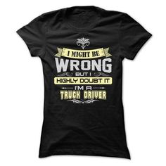 I MIGHT BE WRONG I AM A TRUCK DRIVER T SHIRT - #graduation gift #husband gift. CHEAP PRICE:  => https://www.sunfrog.com/LifeStyle/I-MIGHT-BE-WRONG-I-AM-A-TRUCK-DRIVER-T-SHIRT-Ladies.html?60505
