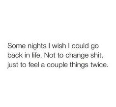 Some nights I wish I could go back in life. Not to change anything, just to feel a couple things twice.