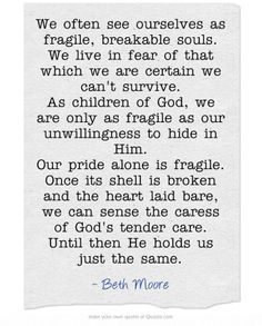 We often see ourselves as fragile, breakable souls. We live in fear of that which we are certain we can't survive. As children of God, we are only as fragile as our unwillingness to hide in Him. Our pride alone is fragile. Once its shell is broken and the heart laid bare, we can sense the caress of God's tender care. Until then He holds us just the same.