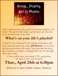 Come join us at Madison on April 24, 2014, at 6:30pm.  Music and lyrics have the power to become etched in our hearts. The poetry that makes up the lyrics can stir emotions and memories years later. What's on your life's playlist?  As part of our National Poetry Month celebration, join poet, musician and song writer, Jill Koren, for an informal discussion about the music, and especially the lyrics that touched you deeply or changed the way you thought about the world.