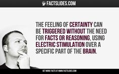 The feeling of Certainty can be triggered without the need for facts or reasoning, using electric stimulation over a specific part of the brain.