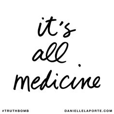 It's all medicine. Subscribe: DanielleLaPorte.com #Truthbomb #Words #Quotes