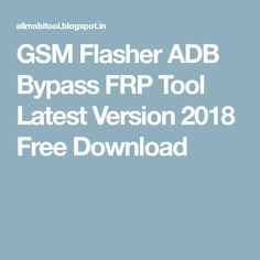 GSM Flasher ADB Bypass FRP Tool Latest Version 2018 Free Download