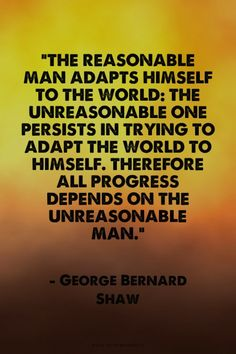 """The reasonable man adapts himself to the world: the unreasonable one persists in trying to adapt the world to himself. Therefore all progress depends on the unreasonable man."" - George Bernard Shaw 