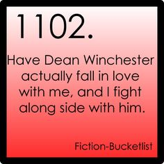 1102. Have Dean Winchester actually fall in love with me, and I fight along side with him.