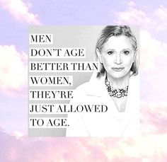 Break the cycle...women should be allowed to age, too. Carrie Fisher brought up a great point.