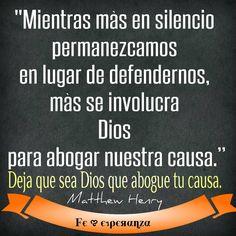 """""""Mientras más en silencio permanezcamos en lugar de defendernos, más se involucra Dios para abogar nuestra causa.""""  Deja que sea Dios que abogue tu causa.    Matthew Henry"""