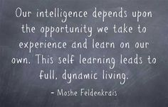 Our intelligence depends upon the opportunity we take to experience and learn on our own. This self learning leads to full, dynamic living.