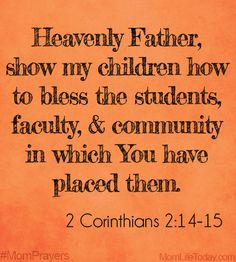 Heavenly Father, here in the present please teach my children and help them to respond. Show them how to bless the students, faculty, and community in which you have them, helping them to spread the fragrance of Christ in even the smallest of actions. #MomPrayers