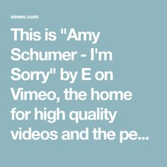 """מערכון ההתנצלות של איימי שומר עכשיו בוימאו!  סוף סוף אפשר לצפות בו שוב ושוב, ולתרגל את העניין הזה..  This is """"Amy Schumer - Im Sorry"""" by E on Vimeo, the home for high quality videos and the people who love them."""