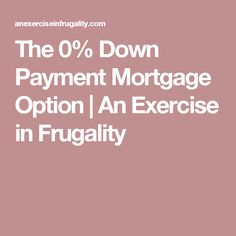 The 0% Down Payment Mortgage Option | An Exercise in Frugality