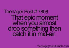 That epic moment when you almost drop something then catch it in mid-air.