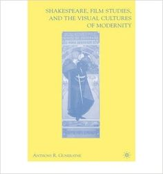 Shakespeare, film studies, and the visual cultures of modernity / Anthony R. Guneratne