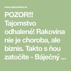 POZOR!!! Tajomstvo odhalené! Rakovina nie je choroba, ale biznis. Takto s ňou zatočíte - Báječný lekár Natural Remedies, Health Fitness, Cooking Recipes, Herbs, Math Equations, Medicine, Therapy, Diet, Cooker Recipes