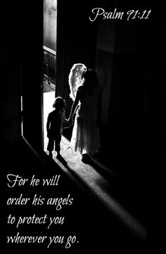 Psalm 91:11 For he will order his angels     to protect you wherever you go....More at http://ibibleverses.com