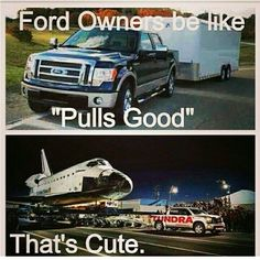 My truck pulls space shuttles. What can yours do?