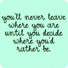 "Quotes:  ""You'll never leave where you are until you decide where you'd rather be.""  Move on!"