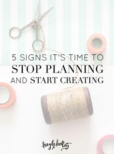 5 Signs It's Time to Stop Planning and Start Creating | Kayla Hollatz: Community and Brand Coaching for Creatives