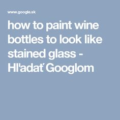 how to paint wine bottles to look like stained glass - Hľadať Googlom