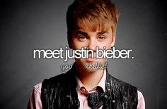 Before I die, bucket list I LOVE HIM!! Justin bieber