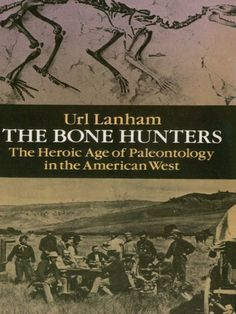 The Bone Hunters by Url Lanham  Lucid, nontechnical study presents the absorbing human, scientific and political dramas involved in the discovery and reconstruction of the gigantic reptiles, birds and other creatures who roamed the prehistoric West. Much of the book is devoted to the work of Othniel Charles Marsh and Edward Drinker Cope, two brilliant 19th-century paleontologists whose discoveries revolutionized the discipline, but whose bitter feud is legendary. 'Excellently...