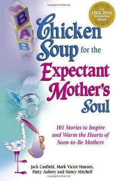 $10.17-$14.95 Baby Every year, millions of women wait with anticipation as they watch their test strip change from white to pink, thus beginning the awesome adventure of becoming a mother. This latest Chicken Soup book will find a place in the loving hearts and anxious minds of expectant mothers (and some fathers, too!).  Written by expectant mothers, veteran moms and fathers-to-be, these storie ...