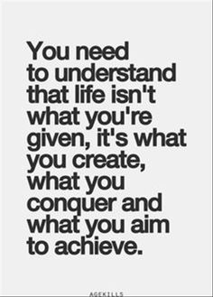 You need to understand that life isn't what you're given, it's what you create what you conquer and what you aim to achieve.
