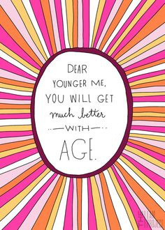 Dear younger me, you will get much better with age. (love this!)