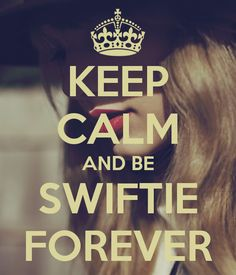 There are no words to describe how long I will be a swiftie for. except this saying: KEEP CALM AND BE A SWIFTIE FOREVER. i love taylor swift. i love her music. i love her style. i love her voice. i love her albums. i love her videos. i love the concerts. i just absolutely love everything about taylor. there is no doubt in my mind that i wont be a swiftie forever because i will be. LONG LIVE TAYLOR SWIFT