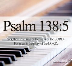 """""""Yes, they shall sing of the ways of the LORD, for great is the glory of the LORD.""""  Psalm 138:5"""