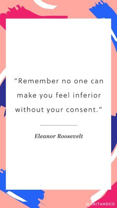 """Feel empower by this Eleanor Roosevelt quote. """"Remember no one can make you feel inferior without your consent."""""""