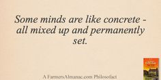 Some minds are like concrete - all mixed up and permanently set. - A Farmers' Almanac Philosofact