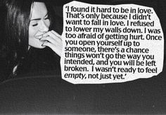 """""""Once you open yourself up to someone, theres a chance things wont go the way you intended and you will be left broken. i wasnt ready to feel empty,  not just yet."""""""