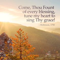 """Come, Thou Fount of every blessing, tune my heart to sing Thy grace!"" by toni Hymns Of Praise, Praise Songs, Praise The Lords, Lds Hymns, Encouraging Bible Verses, Favorite Bible Verses, Favorite Words, Scriptures, Favorite Quotes"
