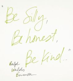 Be silly, Be honest, Be kind! Ralph Waldo Emerson quote Seriously the words I live by! The Words, Cool Words, Ralph Waldo Emerson, Great Quotes, Quotes To Live By, Inspirational Quotes, Motivational Quotes, Words Quotes, Me Quotes