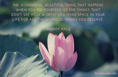 The wonderful, beautiful thing that happens when you rid yourself of the things that don't see your worth? you make space in your life for all the glorious things you deserve  -Mandy Hale