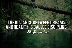 """The distance between dreams and reality is called discipline."" (I need to get me some of that discipline stuff...)"