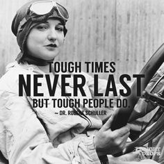 """Tough times never last, but tough people do."" ~Dr. Robert Schuller"