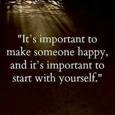 It's important to make someone happy, and it's important to start with yourself
