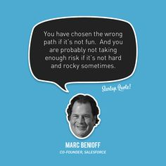 You have chosen the wrong path if it's not fun. And you are probably not taking enough risk if it's not hard and rocky sometimes.  - Marc Benioff