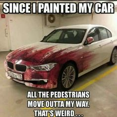 Since I painted my car...all the pedestrians move outta my way. That's weird