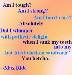 Am I tough?  Am I strong?  Am I hard-core?  Absolutely.  Did I whimper with pathetic delight when I sank my teeth into my hot fried- chickedn sandwich?  You betcha.  ~Max Ride